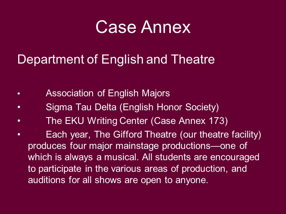 Department of English and Theatre Association of English Majors Sigma Tau Delta (English Honor Society) The EKU Writing Center (Case Annex 173) Each year, The Gifford Theatre (our theatre facility) produces four major mainstage productions—one of which is always a musical.