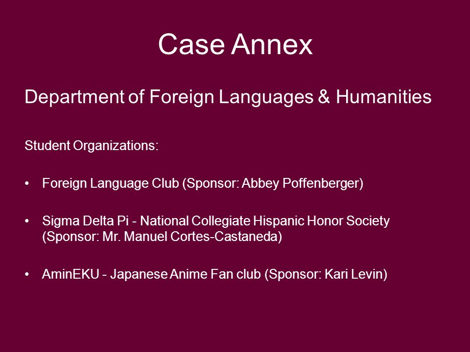 Case Annex Department of Foreign Languages & Humanities Student Organizations: Foreign Language Club (Sponsor: Abbey Poffenberger) Sigma Delta Pi - National Collegiate Hispanic Honor Society (Sponsor: Mr.