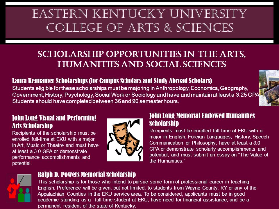 Eastern Kentucky University College of Arts & Sciences Scholarship Opportunities in the Arts, humanities and social sciences Laura Kennamer Scholarships (for Campus Scholars and Study Abroad Scholars) Students eligible for these scholarships must be majoring in Anthropology, Economics, Geography, Government, History, Psychology, Social Work or Sociology and have and maintain at least a 3.25 GPA.