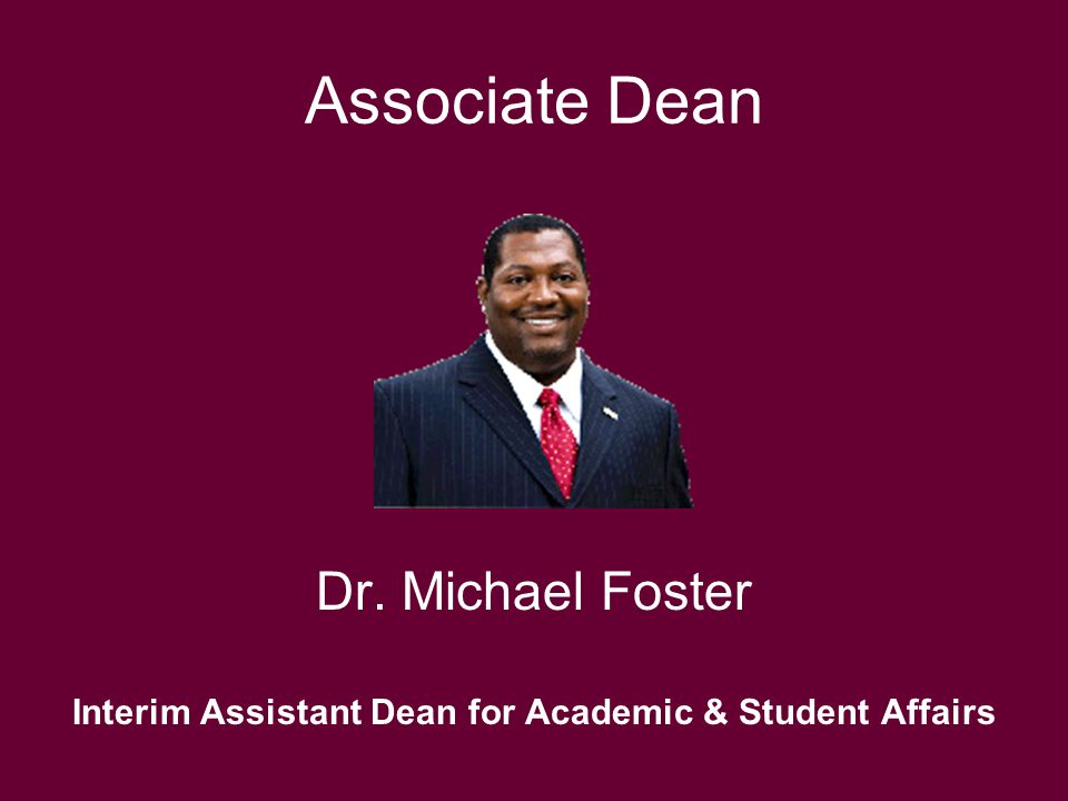 Associate Dean Dr. Michael Foster Interim Assistant Dean for Academic & Student Affairs