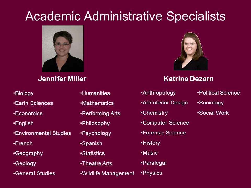 Academic Administrative Specialists Jennifer MillerKatrina Dezarn Biology Earth Sciences Economics English Environmental Studies French Geography Geology General Studies Humanities Mathematics Performing Arts Philosophy Psychology Spanish Statistics Theatre Arts Wildlife Management Anthropology Art/Interior Design Chemistry Computer Science Forensic Science History Music Paralegal Physics Political Science Sociology Social Work
