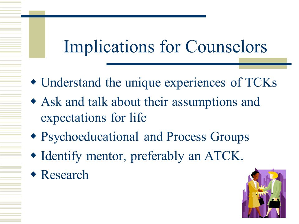 Implications for Counselors  Understand the unique experiences of TCKs  Ask and talk about their assumptions and expectations for life  Psychoeducational and Process Groups  Identify mentor, preferably an ATCK.