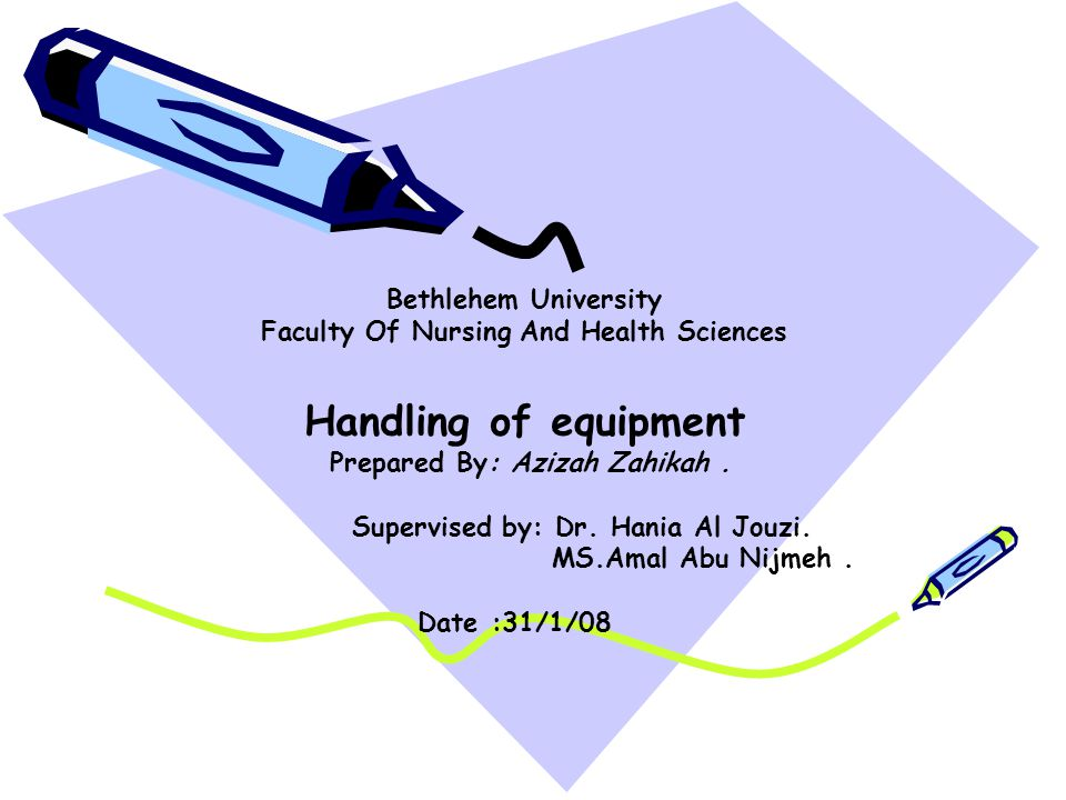 Bethlehem University Faculty Of Nursing And Health Sciences Handling of equipment Prepared By: Azizah Zahikah. Supervised by: Dr. Hania Al Jouzi. MS.A
