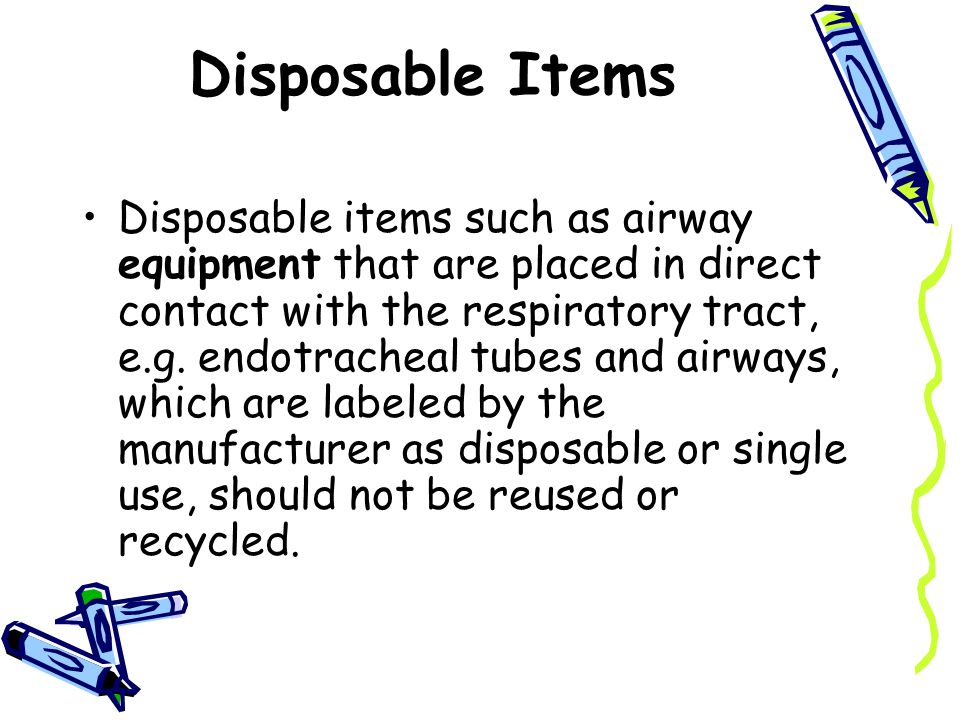 Disposable Items Disposable items such as airway equipment that are placed in direct contact with the respiratory tract, e.g.