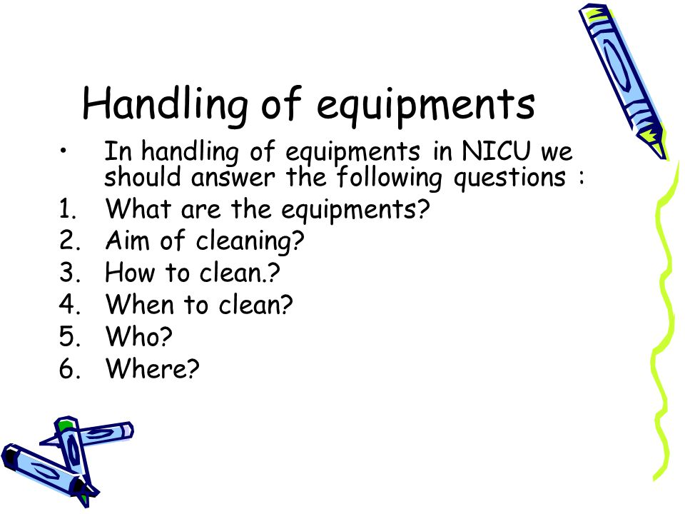 Handling of equipments In handling of equipments in NICU we should answer the following questions : 1.What are the equipments.