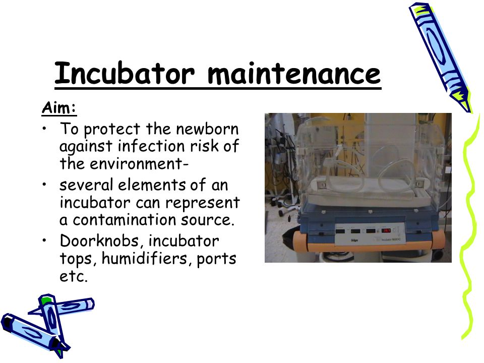 Incubator maintenance Aim: To protect the newborn against infection risk of the environment- several elements of an incubator can represent a contamination source.