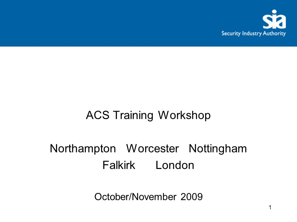 ACS Training Workshop Northampton Worcester Nottingham Falkirk London October/November 2009 1