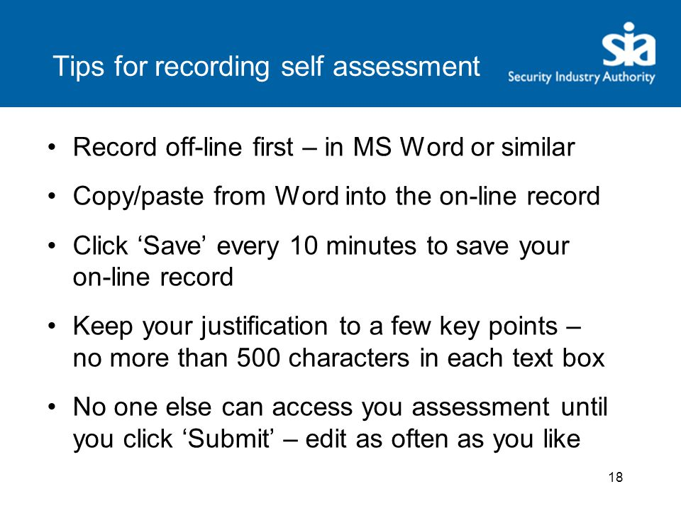 18 Tips for recording self assessment Record off-line first – in MS Word or similar Copy/paste from Word into the on-line record Click 'Save' every 10 minutes to save your on-line record Keep your justification to a few key points – no more than 500 characters in each text box No one else can access you assessment until you click 'Submit' – edit as often as you like