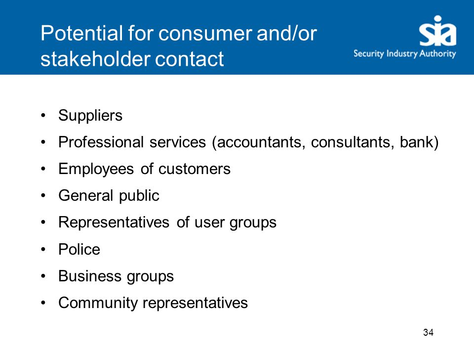 Potential for consumer and/or stakeholder contact Suppliers Professional services (accountants, consultants, bank) Employees of customers General public Representatives of user groups Police Business groups Community representatives 34