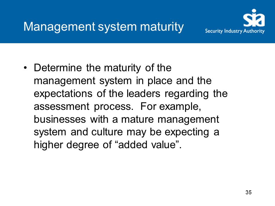 Management system maturity Determine the maturity of the management system in place and the expectations of the leaders regarding the assessment process.