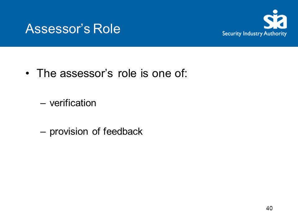 40 Assessor's Role The assessor's role is one of: –verification –provision of feedback