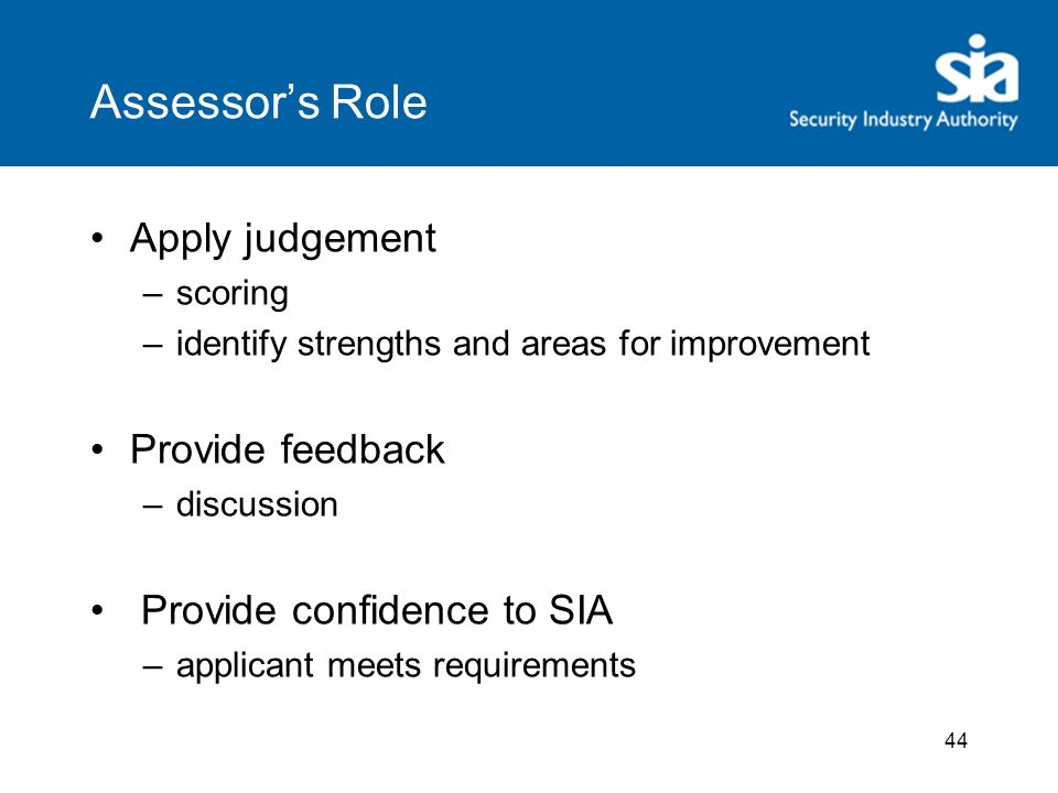 44 Assessor's Role Apply judgement –scoring –identify strengths and areas for improvement Provide feedback –discussion Provide confidence to SIA –applicant meets requirements