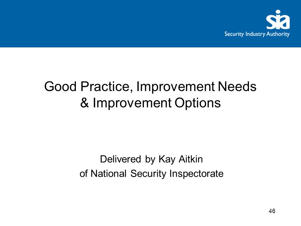46 Good Practice, Improvement Needs & Improvement Options Delivered by Kay Aitkin of National Security Inspectorate
