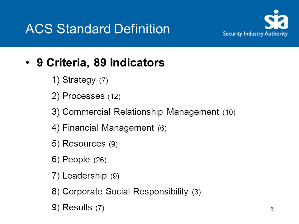 ACS Standard Definition 9 Criteria, 89 Indicators 1) Strategy (7) 2) Processes (12) 3) Commercial Relationship Management (10) 4) Financial Management (6) 5) Resources (9) 6) People (26) 7) Leadership (9) 8) Corporate Social Responsibility (3) 9) Results (7) 5