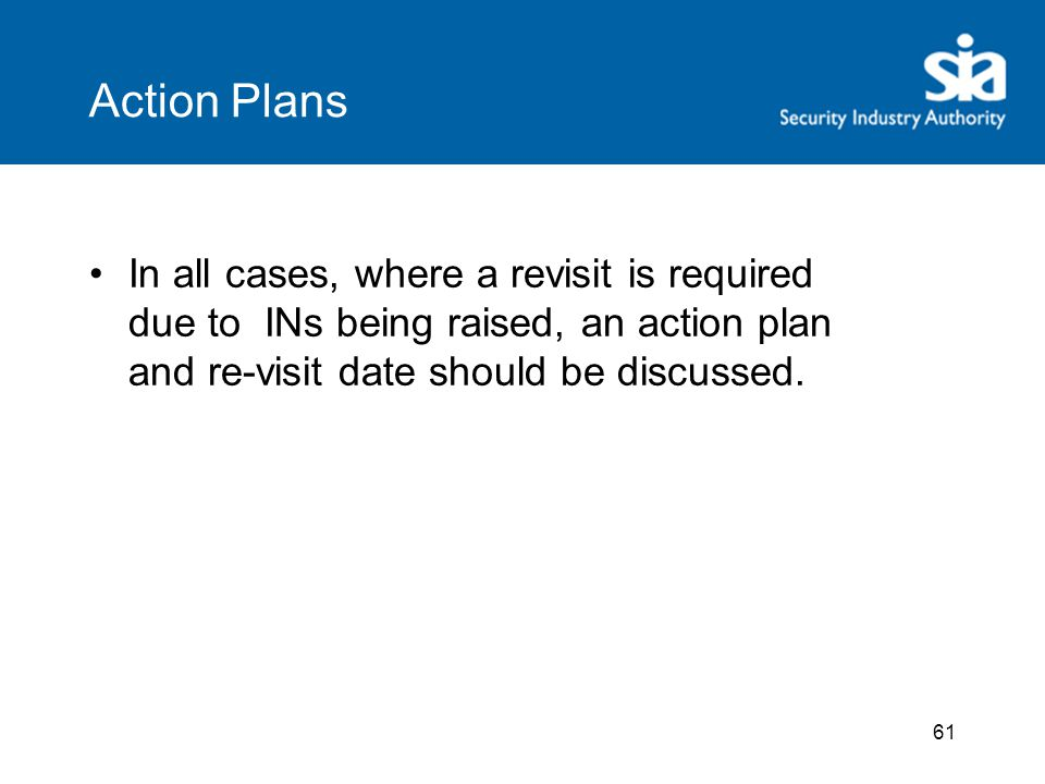 61 Action Plans In all cases, where a revisit is required due to INs being raised, an action plan and re-visit date should be discussed.