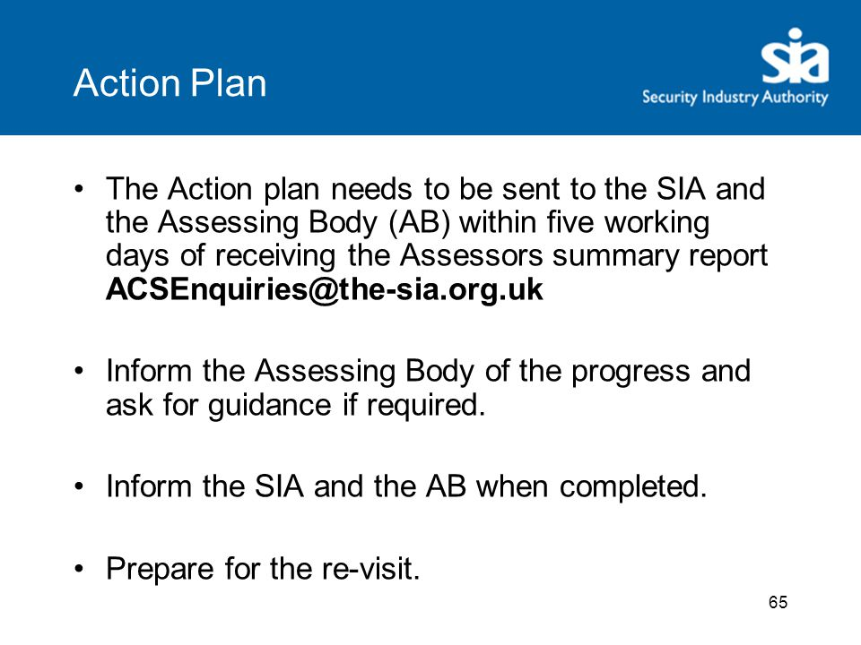 65 Action Plan The Action plan needs to be sent to the SIA and the Assessing Body (AB) within five working days of receiving the Assessors summary report ACSEnquiries@the-sia.org.uk Inform the Assessing Body of the progress and ask for guidance if required.
