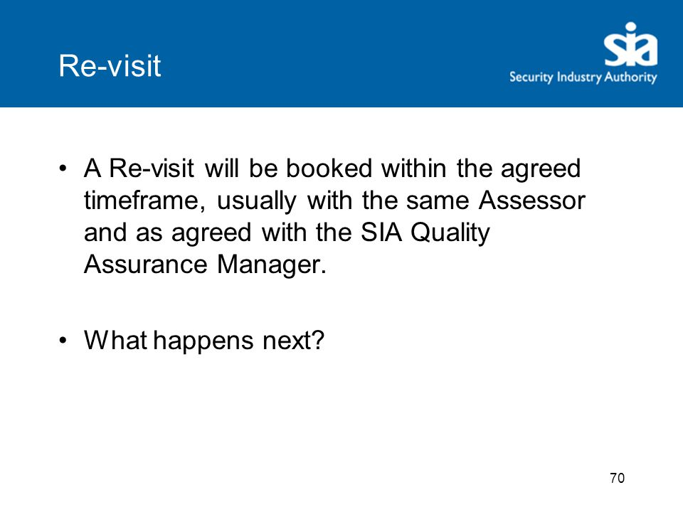70 Re-visit A Re-visit will be booked within the agreed timeframe, usually with the same Assessor and as agreed with the SIA Quality Assurance Manager.