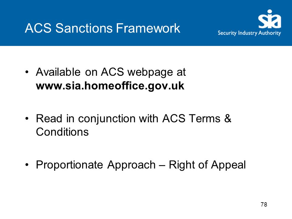 ACS Sanctions Framework Available on ACS webpage at www.sia.homeoffice.gov.uk Read in conjunction with ACS Terms & Conditions Proportionate Approach – Right of Appeal 78