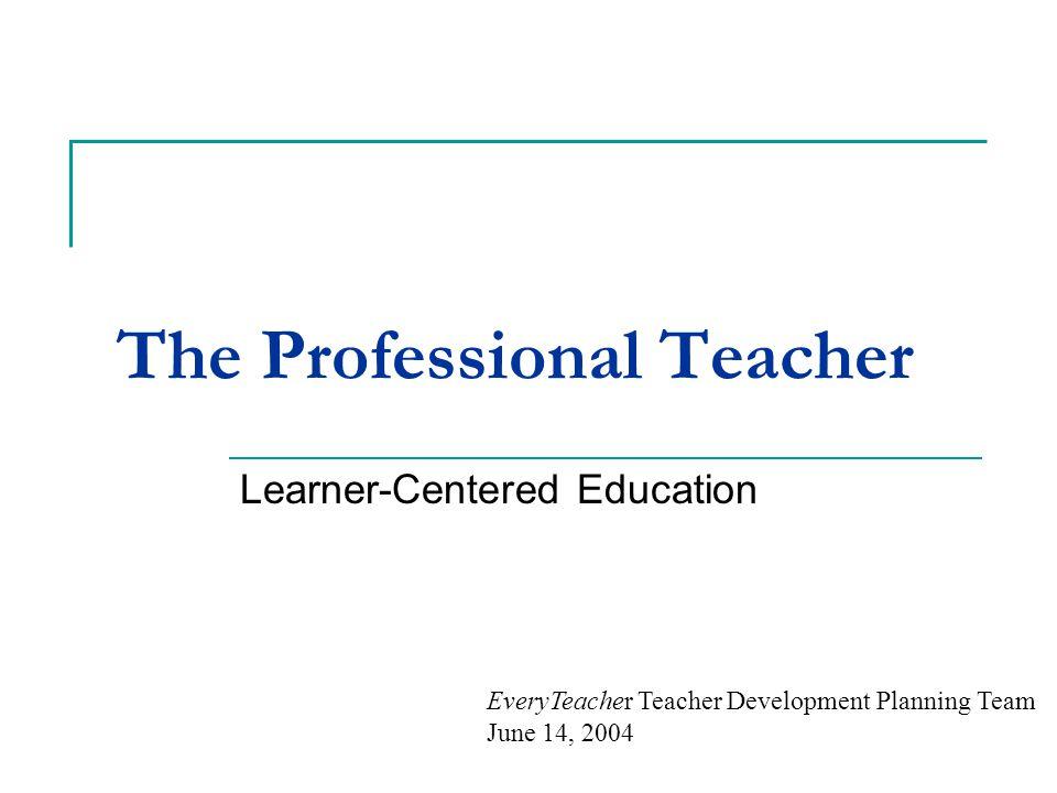 The Professional Teacher Learner-Centered Education EveryTeacher Teacher Development Planning Team June 14, 2004