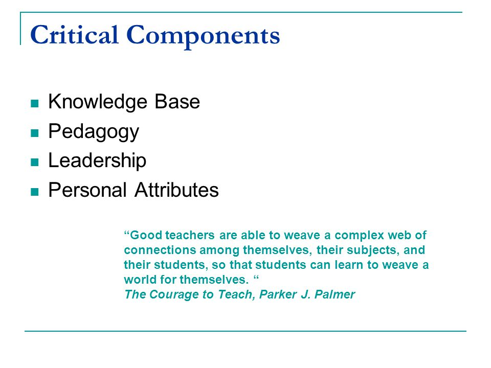 Critical Components Knowledge Base Pedagogy Leadership Personal Attributes Good teachers are able to weave a complex web of connections among themselves, their subjects, and their students, so that students can learn to weave a world for themselves.