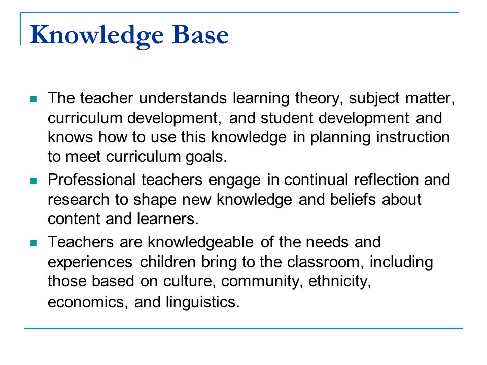 Knowledge Base The teacher understands learning theory, subject matter, curriculum development, and student development and knows how to use this knowledge in planning instruction to meet curriculum goals.