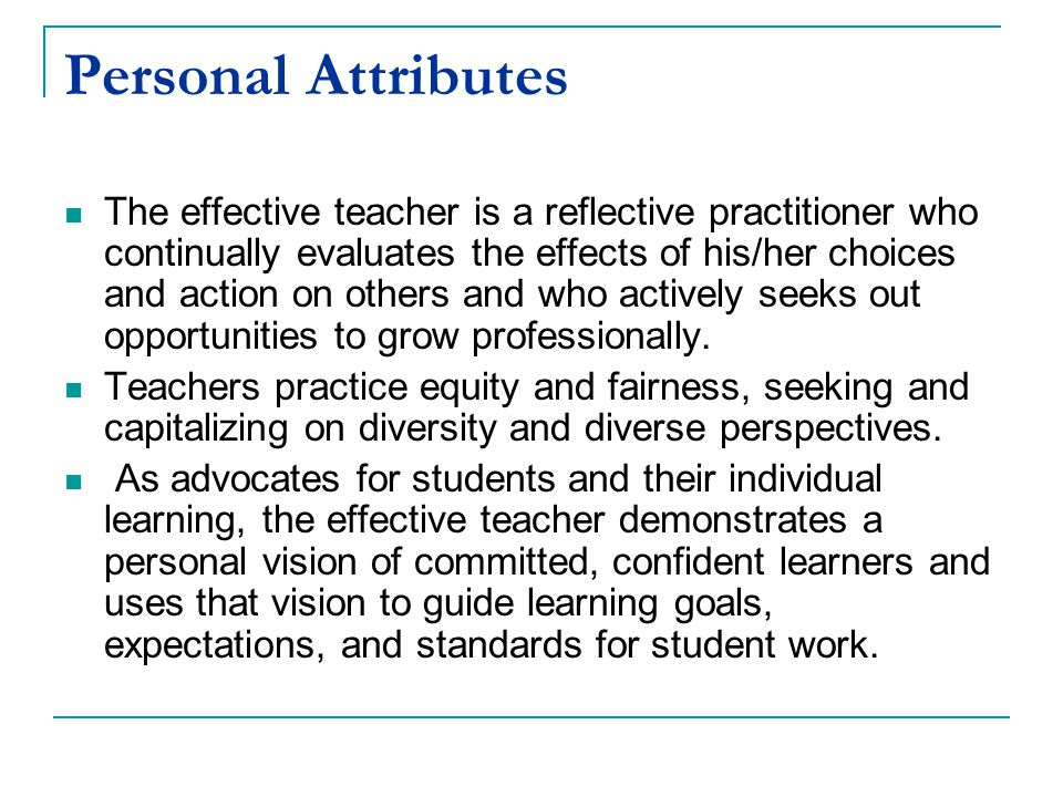 Personal Attributes The effective teacher is a reflective practitioner who continually evaluates the effects of his/her choices and action on others and who actively seeks out opportunities to grow professionally.