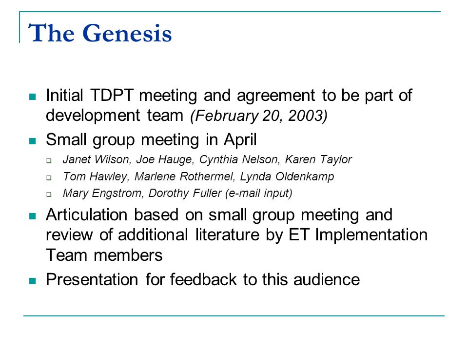 The Genesis Initial TDPT meeting and agreement to be part of development team (February 20, 2003) Small group meeting in April  Janet Wilson, Joe Hauge, Cynthia Nelson, Karen Taylor  Tom Hawley, Marlene Rothermel, Lynda Oldenkamp  Mary Engstrom, Dorothy Fuller (e-mail input) Articulation based on small group meeting and review of additional literature by ET Implementation Team members Presentation for feedback to this audience