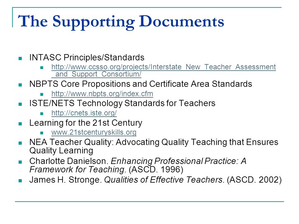 The Supporting Documents INTASC Principles/Standards http://www.ccsso.org/projects/Interstate_New_Teacher_Assessment _and_Support_Consortium/ http://www.ccsso.org/projects/Interstate_New_Teacher_Assessment _and_Support_Consortium/ NBPTS Core Propositions and Certificate Area Standards http://www.nbpts.org/index.cfm ISTE/NETS Technology Standards for Teachers http://cnets.iste.org/ Learning for the 21st Century www.21stcenturyskills.org NEA Teacher Quality: Advocating Quality Teaching that Ensures Quality Learning Charlotte Danielson.