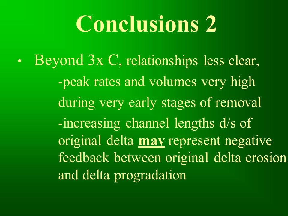 Conclusions 2 Beyond 3x C, relationships less clear, -peak rates and volumes very high during very early stages of removal -increasing channel lengths d/s of original delta may represent negative feedback between original delta erosion and delta progradation