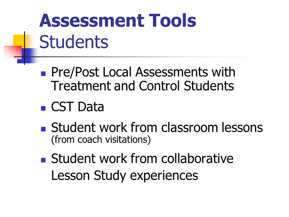 Assessment Tools Students Pre/Post Local Assessments with Treatment and Control Students CST Data Student work from classroom lessons (from coach visitations) Student work from collaborative Lesson Study experiences