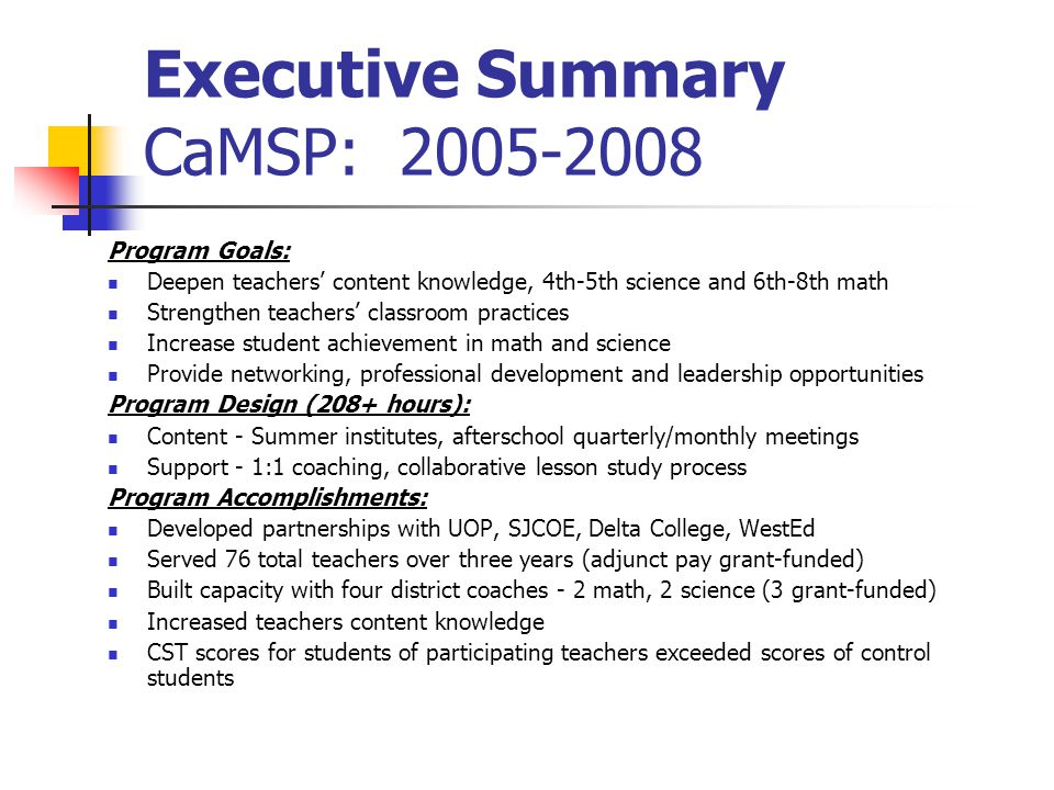 Executive Summary CaMSP: 2005-2008 Program Goals: Deepen teachers' content knowledge, 4th-5th science and 6th-8th math Strengthen teachers' classroom practices Increase student achievement in math and science Provide networking, professional development and leadership opportunities Program Design (208+ hours): Content - Summer institutes, afterschool quarterly/monthly meetings Support - 1:1 coaching, collaborative lesson study process Program Accomplishments: Developed partnerships with UOP, SJCOE, Delta College, WestEd Served 76 total teachers over three years (adjunct pay grant-funded) Built capacity with four district coaches - 2 math, 2 science (3 grant-funded) Increased teachers content knowledge CST scores for students of participating teachers exceeded scores of control students