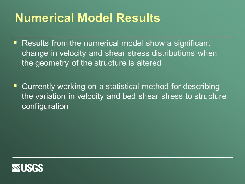 Numerical Model Results  Results from the numerical model show a significant change in velocity and shear stress distributions when the geometry of the structure is altered  Currently working on a statistical method for describing the variation in velocity and bed shear stress to structure configuration
