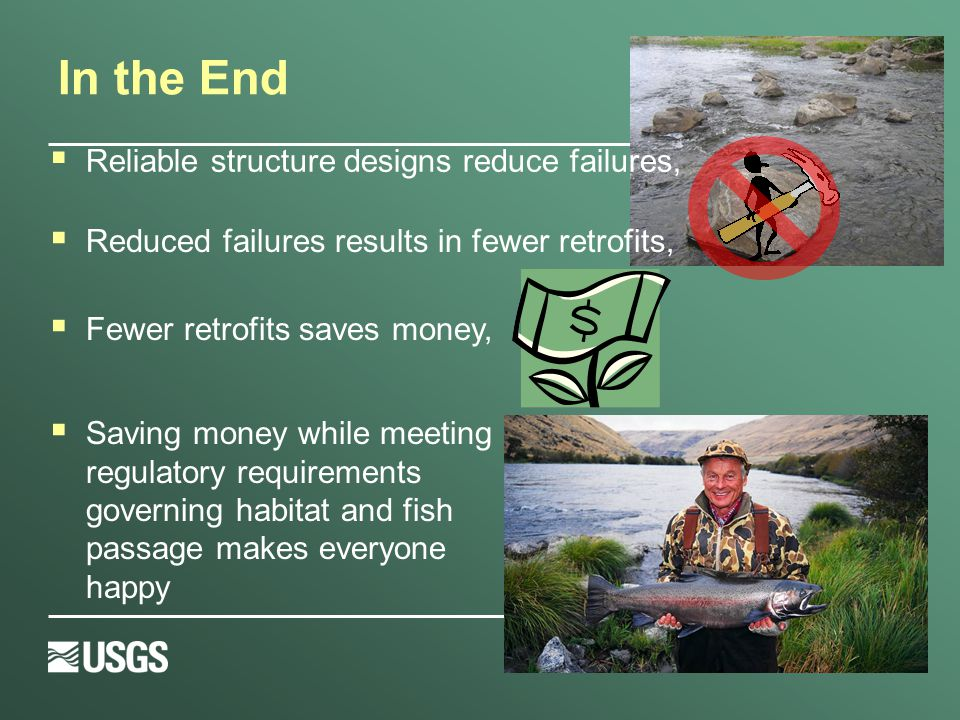 In the End  Reliable structure designs reduce failures,  Fewer retrofits saves money,  Saving money while meeting regulatory requirements governing habitat and fish passage makes everyone happy  Reduced failures results in fewer retrofits,
