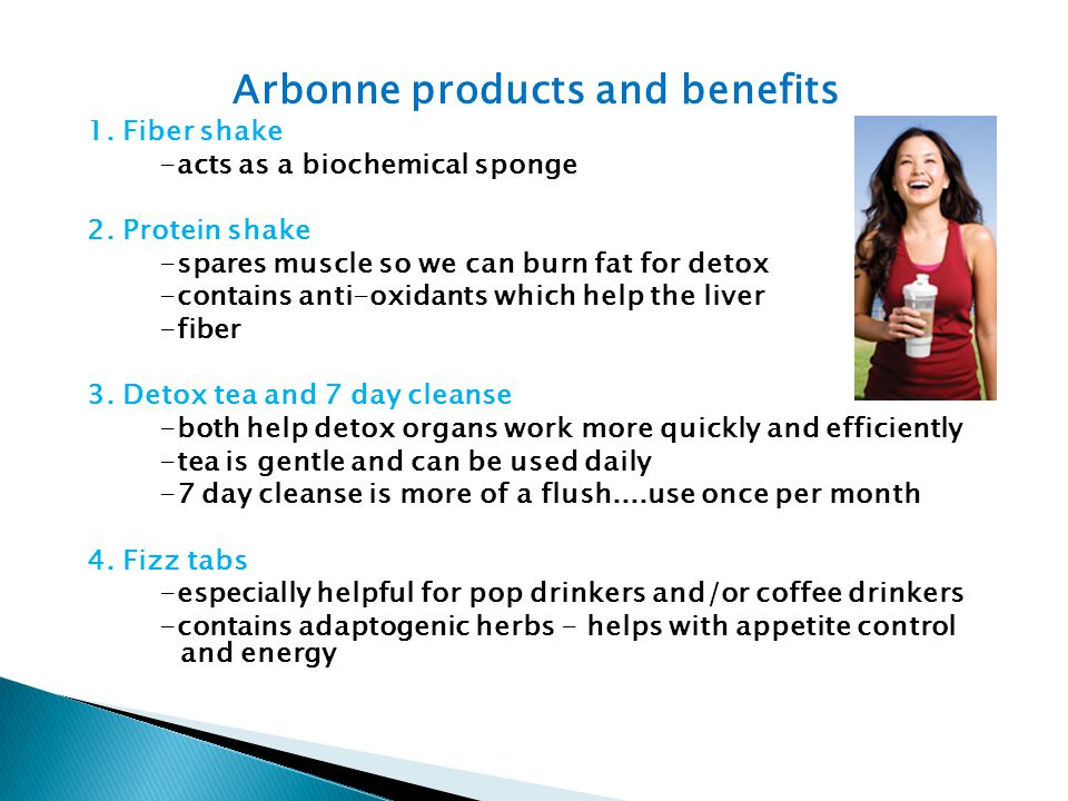 Arbonne products and benefits 1. Fiber shake -acts as a biochemical sponge 2. Protein shake -spares muscle so we can burn fat for detox -contains anti