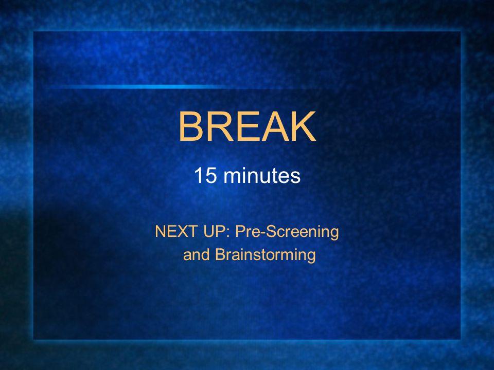 BREAK 15 minutes NEXT UP: Pre-Screening and Brainstorming