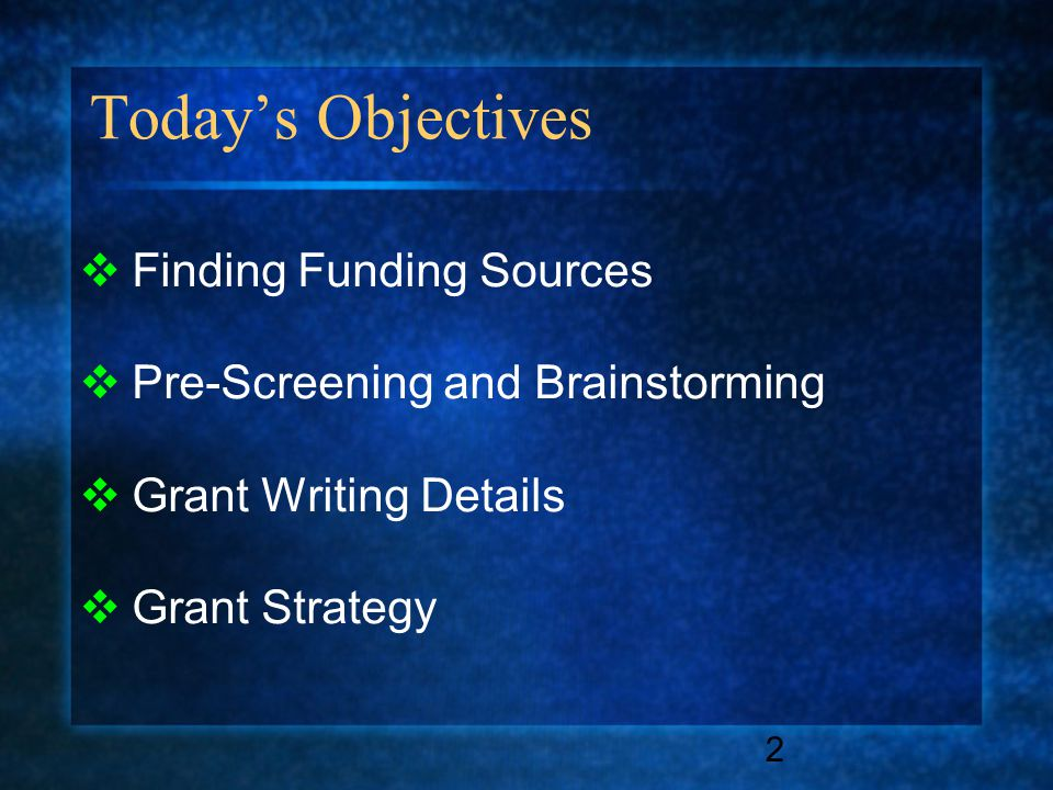 Today's Objectives 2  Finding Funding Sources  Pre-Screening and Brainstorming  Grant Writing Details  Grant Strategy