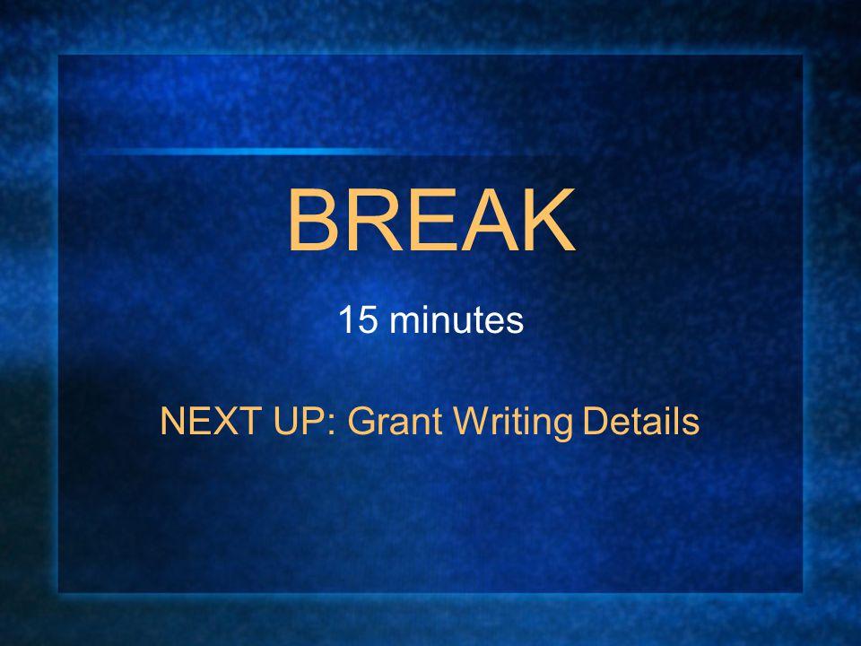 BREAK 15 minutes NEXT UP: Grant Writing Details