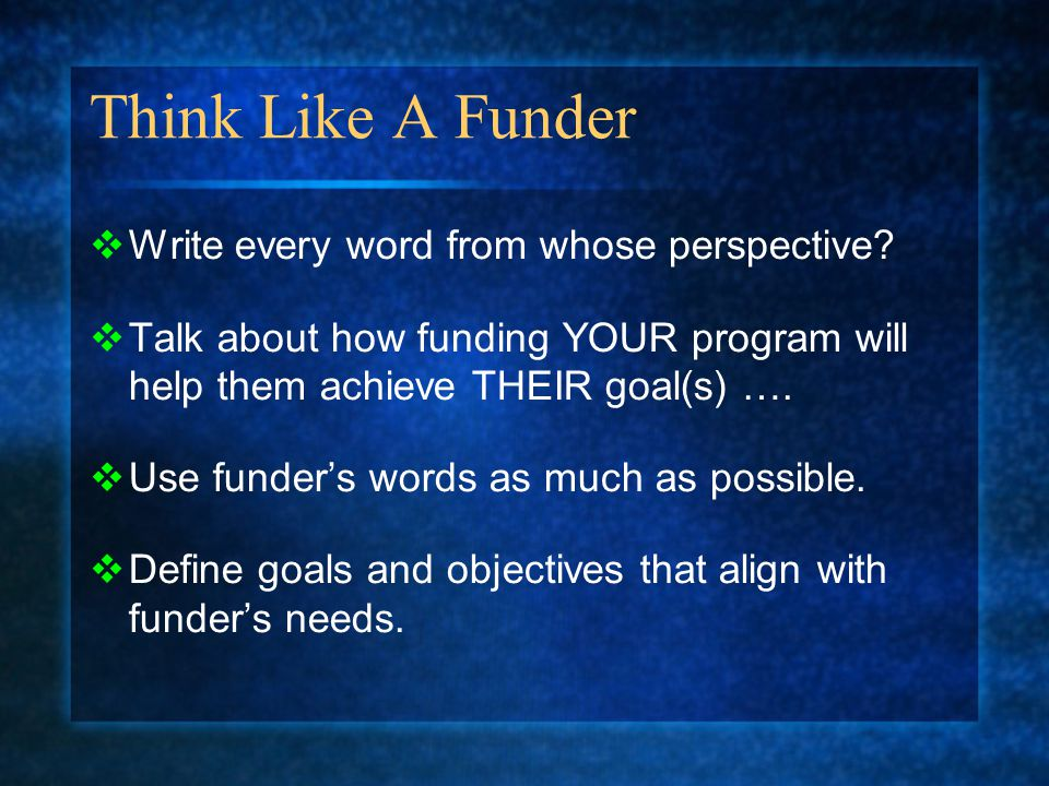 Think Like A Funder  Write every word from whose perspective?  Talk about how funding YOUR program will help them achieve THEIR goal(s) ….  Use fun