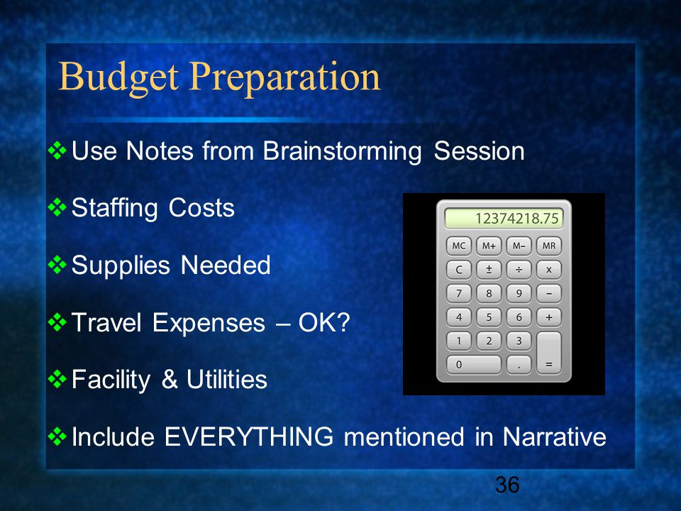 Budget Preparation 36  Use Notes from Brainstorming Session  Staffing Costs  Supplies Needed  Travel Expenses – OK?  Facility & Utilities  Inclu