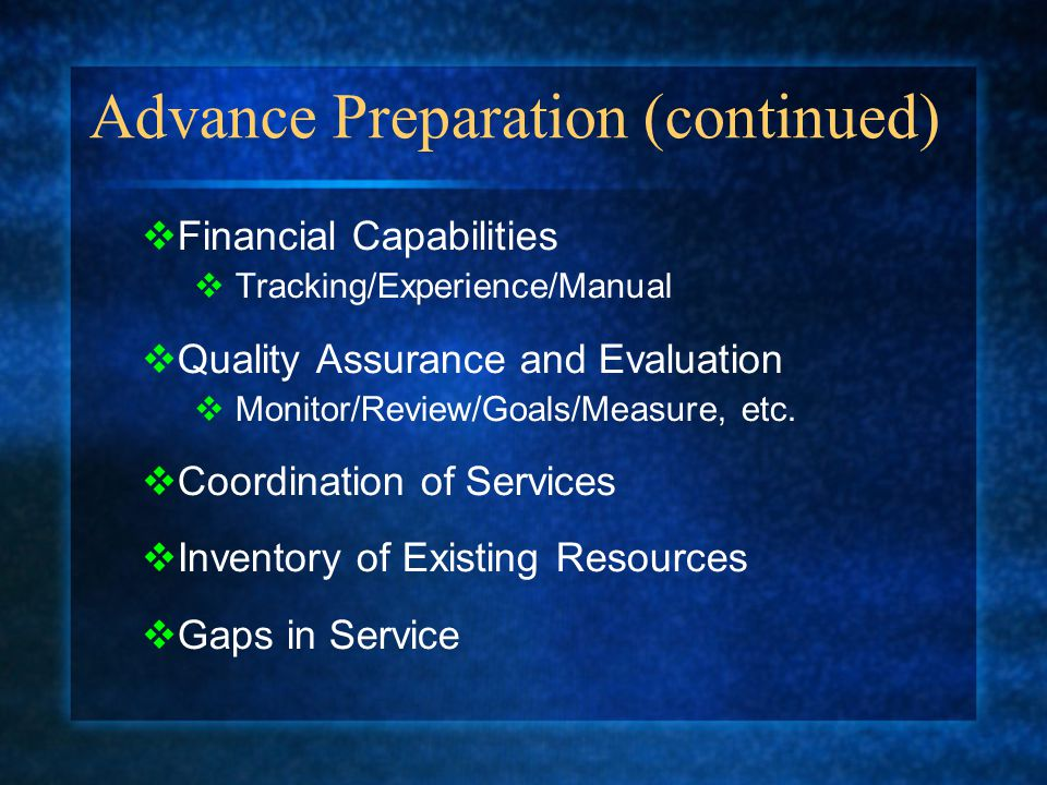 Advance Preparation (continued)  Financial Capabilities  Tracking/Experience/Manual  Quality Assurance and Evaluation  Monitor/Review/Goals/Measure, etc.