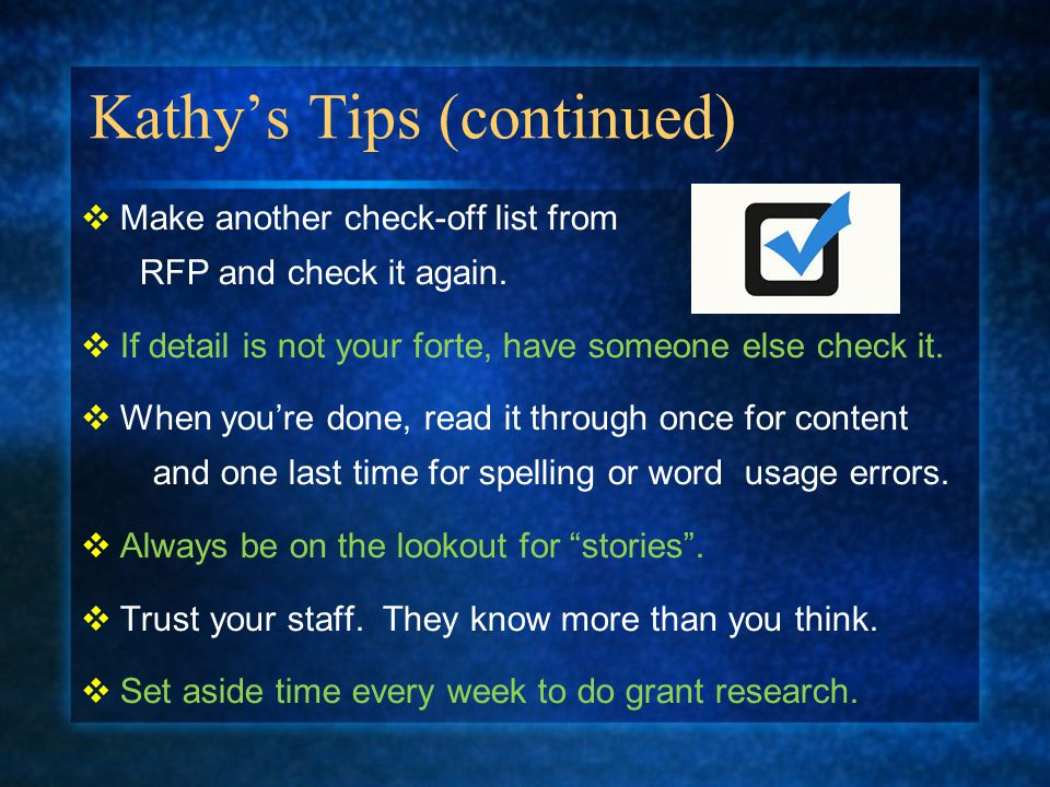 Kathy's Tips (continued)  Make another check-off list from RFP and check it again.  If detail is not your forte, have someone else check it.  When