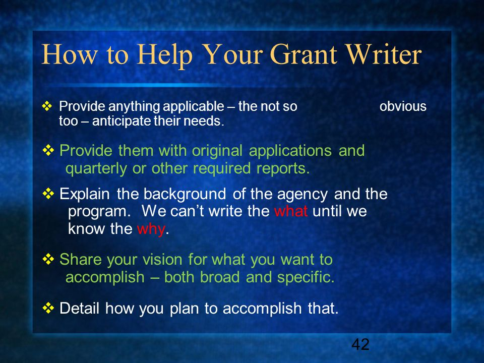 How to Help Your Grant Writer  Provide anything applicable – the not so obvious too – anticipate their needs.