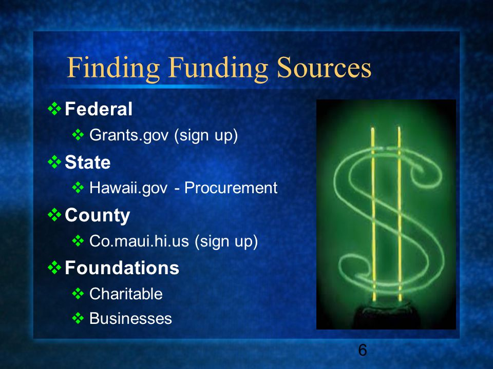 Finding Funding Sources  Federal  Grants.gov (sign up)  State  Hawaii.gov - Procurement  County  Co.maui.hi.us (sign up)  Foundations  Charitable  Businesses 6