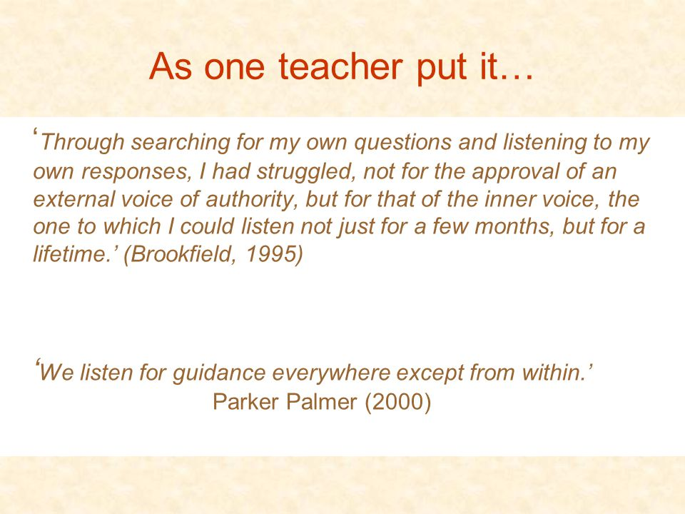 As one teacher put it… ' Through searching for my own questions and listening to my own responses, I had struggled, not for the approval of an external voice of authority, but for that of the inner voice, the one to which I could listen not just for a few months, but for a lifetime.' (Brookfield, 1995) ' We listen for guidance everywhere except from within.' Parker Palmer (2000)