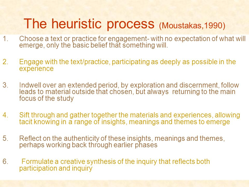 The heuristic process (Moustakas,1990) 1.Choose a text or practice for engagement- with no expectation of what will emerge, only the basic belief that something will.