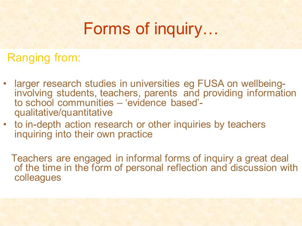 Forms of inquiry… Ranging from: larger research studies in universities eg FUSA on wellbeing- involving students, teachers, parents and providing information to school communities – 'evidence based'- qualitative/quantitative to in-depth action research or other inquiries by teachers inquiring into their own practice Teachers are engaged in informal forms of inquiry a great deal of the time in the form of personal reflection and discussion with colleagues
