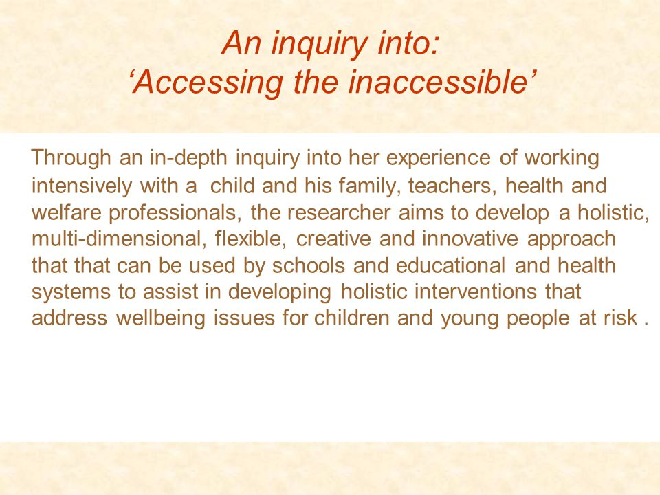 An inquiry into: 'Accessing the inaccessible' Through an in-depth inquiry into her experience of working intensively with a child and his family, teachers, health and welfare professionals, the researcher aims to develop a holistic, multi-dimensional, flexible, creative and innovative approach that that can be used by schools and educational and health systems to assist in developing holistic interventions that address wellbeing issues for children and young people at risk.