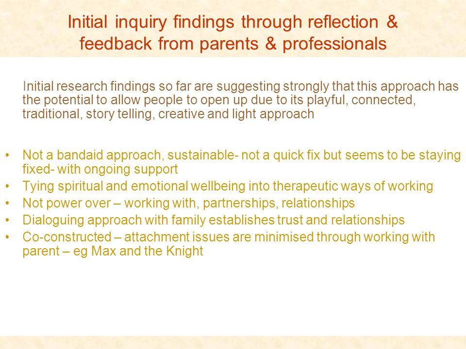Initial inquiry findings through reflection & feedback from parents & professionals Initial research findings so far are suggesting strongly that this approach has the potential to allow people to open up due to its playful, connected, traditional, story telling, creative and light approach Not a bandaid approach, sustainable- not a quick fix but seems to be staying fixed- with ongoing support Tying spiritual and emotional wellbeing into therapeutic ways of working Not power over – working with, partnerships, relationships Dialoguing approach with family establishes trust and relationships Co-constructed – attachment issues are minimised through working with parent – eg Max and the Knight