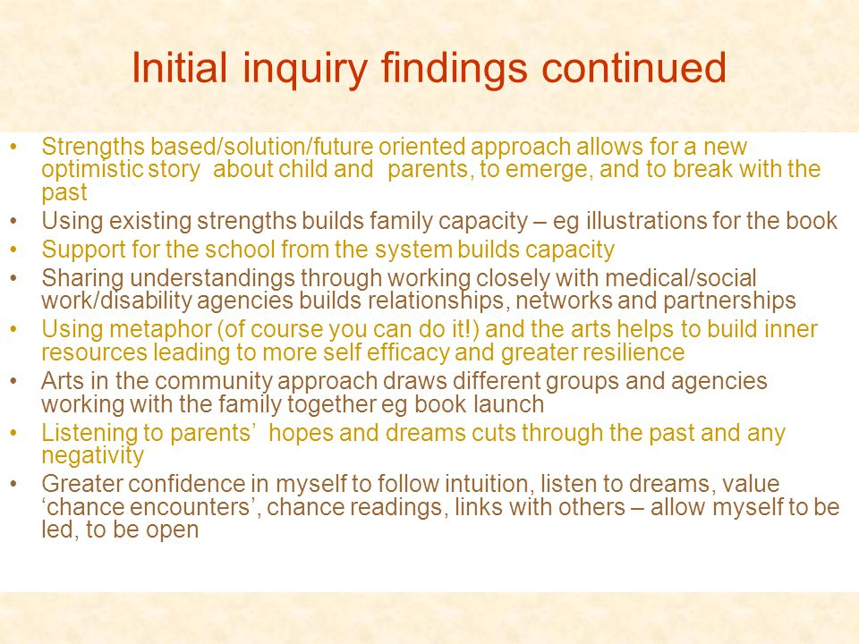 Initial inquiry findings continued Strengths based/solution/future oriented approach allows for a new optimistic story about child and parents, to emerge, and to break with the past Using existing strengths builds family capacity – eg illustrations for the book Support for the school from the system builds capacity Sharing understandings through working closely with medical/social work/disability agencies builds relationships, networks and partnerships Using metaphor (of course you can do it!) and the arts helps to build inner resources leading to more self efficacy and greater resilience Arts in the community approach draws different groups and agencies working with the family together eg book launch Listening to parents' hopes and dreams cuts through the past and any negativity Greater confidence in myself to follow intuition, listen to dreams, value 'chance encounters', chance readings, links with others – allow myself to be led, to be open