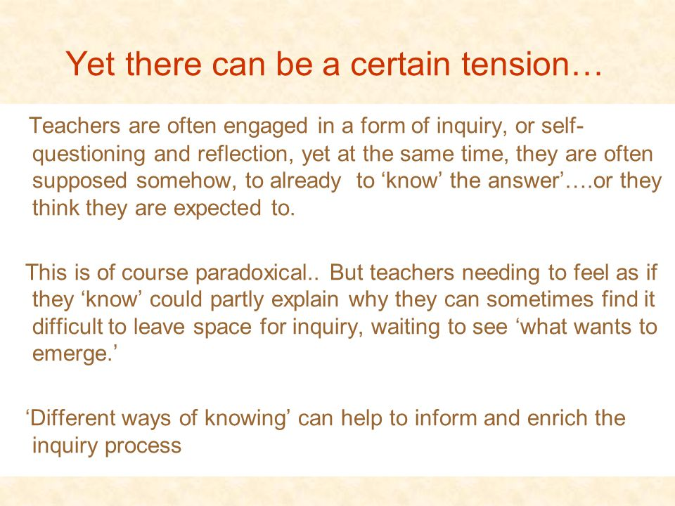 Yet there can be a certain tension… Teachers are often engaged in a form of inquiry, or self- questioning and reflection, yet at the same time, they are often supposed somehow, to already to 'know' the answer'….or they think they are expected to.